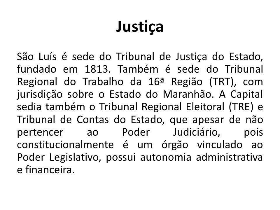 Justiça São Luís é sede do Tribunal de Justiça do Estado, fundado em 1813. Também é sede do Tribunal Regional do Trabalho da 16ª Região (TRT), com jur