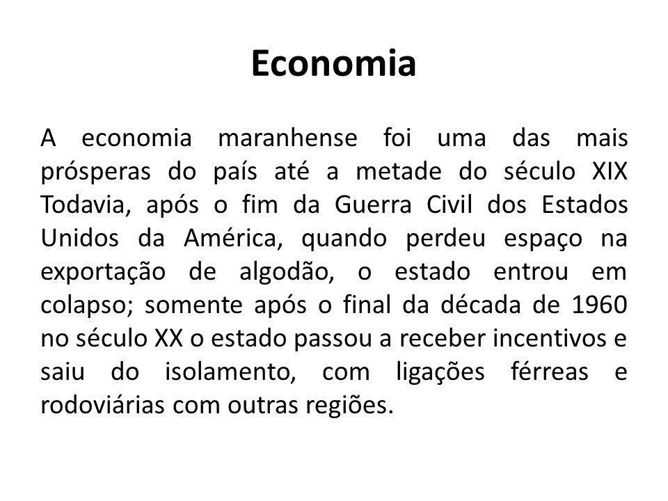 Economia A economia maranhense foi uma das mais prósperas do país até a metade do século XIX Todavia, após o fim da Guerra Civil dos Estados Unidos da
