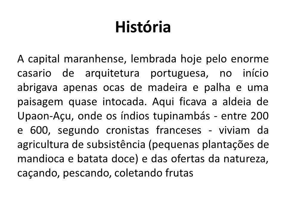 História A capital maranhense, lembrada hoje pelo enorme casario de arquitetura portuguesa, no início abrigava apenas ocas de madeira e palha e uma pa
