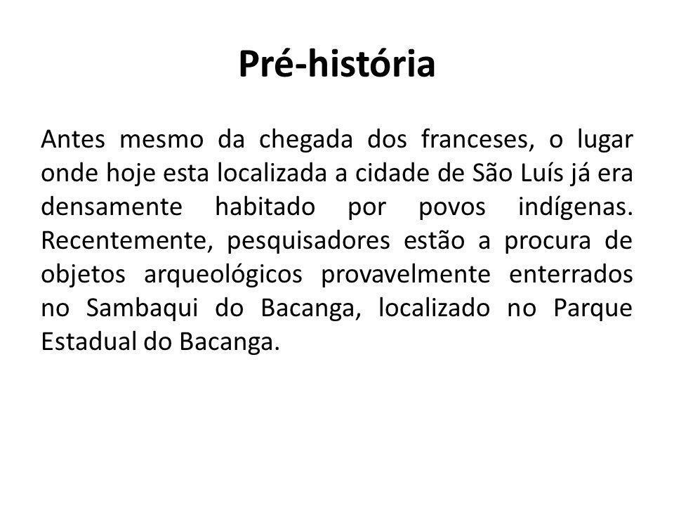 Pré-história Antes mesmo da chegada dos franceses, o lugar onde hoje esta localizada a cidade de São Luís já era densamente habitado por povos indígen