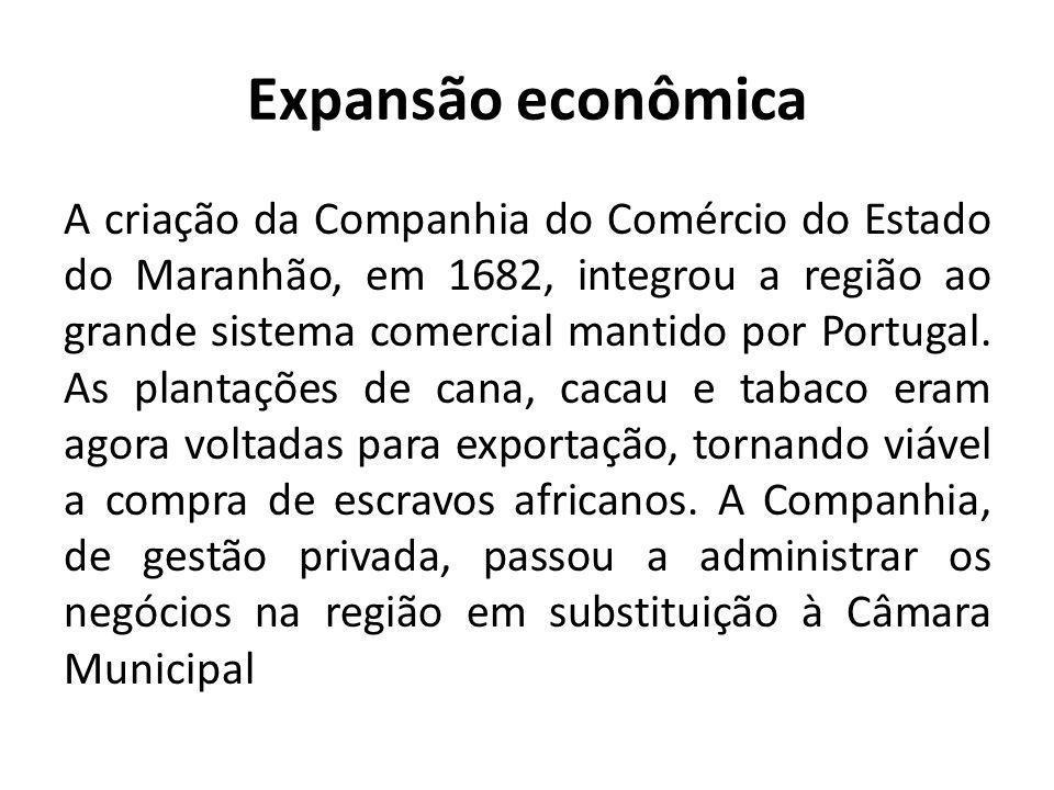 Expansão econômica A criação da Companhia do Comércio do Estado do Maranhão, em 1682, integrou a região ao grande sistema comercial mantido por Portug