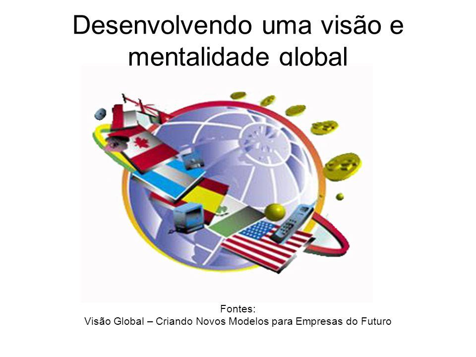 Desenvolvendo uma visão e mentalidade global Fontes: Visão Global – Criando Novos Modelos para Empresas do Futuro