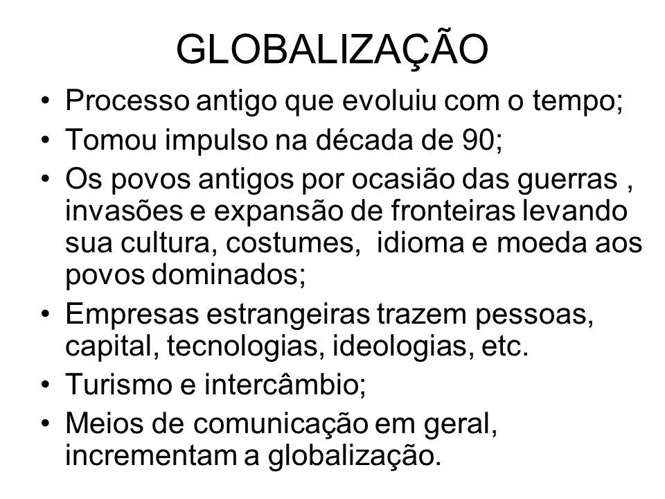 GLOBALIZAÇÃO •Processo antigo que evoluiu com o tempo; •Tomou impulso na década de 90; •Os povos antigos por ocasião das guerras, invasões e expansão