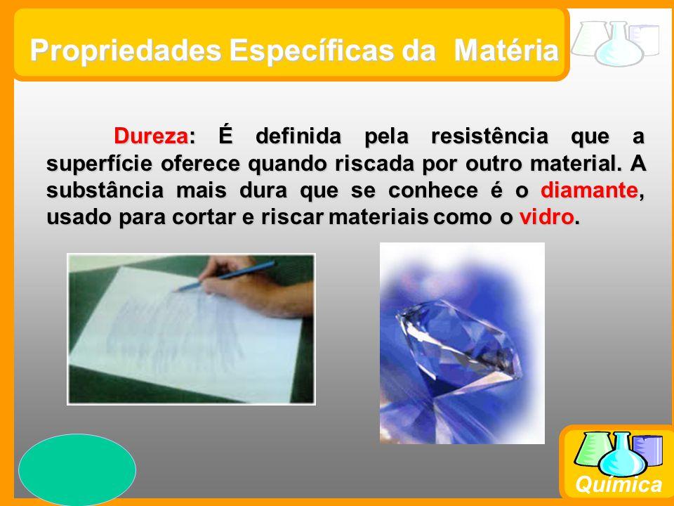 Prof. Busato Química Propriedades Específicas da Matéria Dureza: É definida pela resistência que a superfície oferece quando riscada por outro materia
