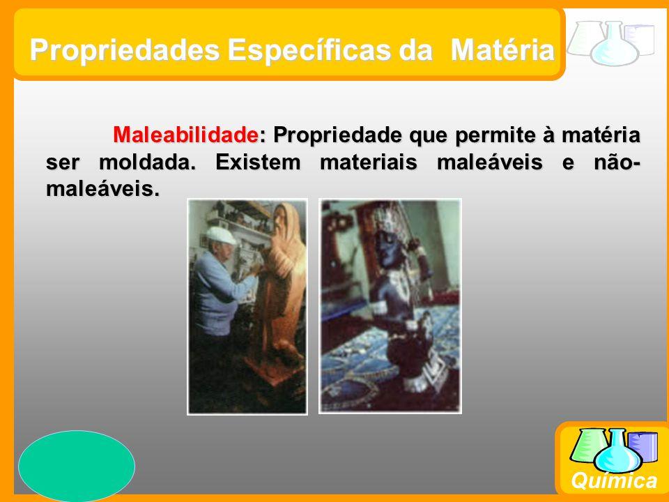Prof. Busato Química Propriedades Específicas da Matéria Maleabilidade: Propriedade que permite à matéria ser moldada. Existem materiais maleáveis e n