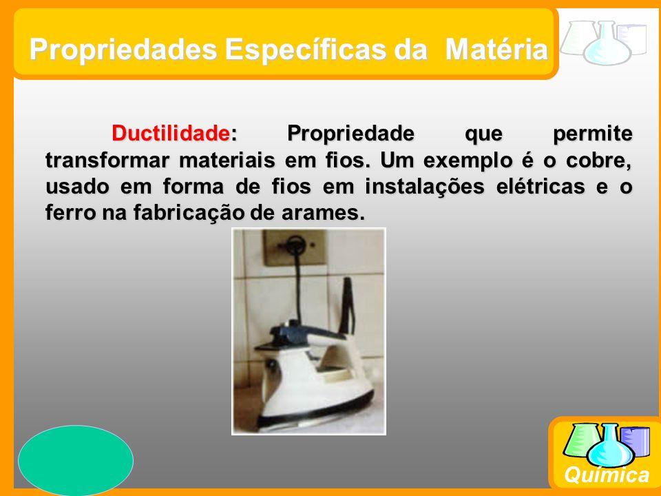 Prof. Busato Química Propriedades Específicas da Matéria Ductilidade: Propriedade que permite transformar materiais em fios. Um exemplo é o cobre, usa