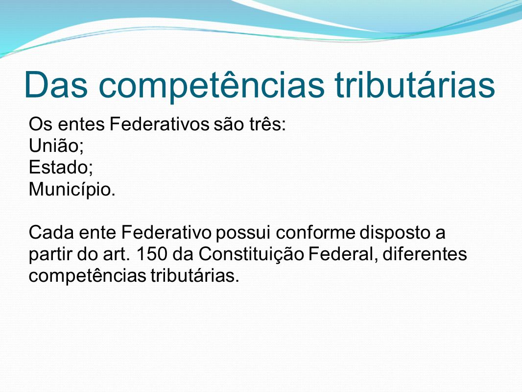 Das competências tributárias Os entes Federativos são três: União; Estado; Município. Cada ente Federativo possui conforme disposto a partir do art. 1