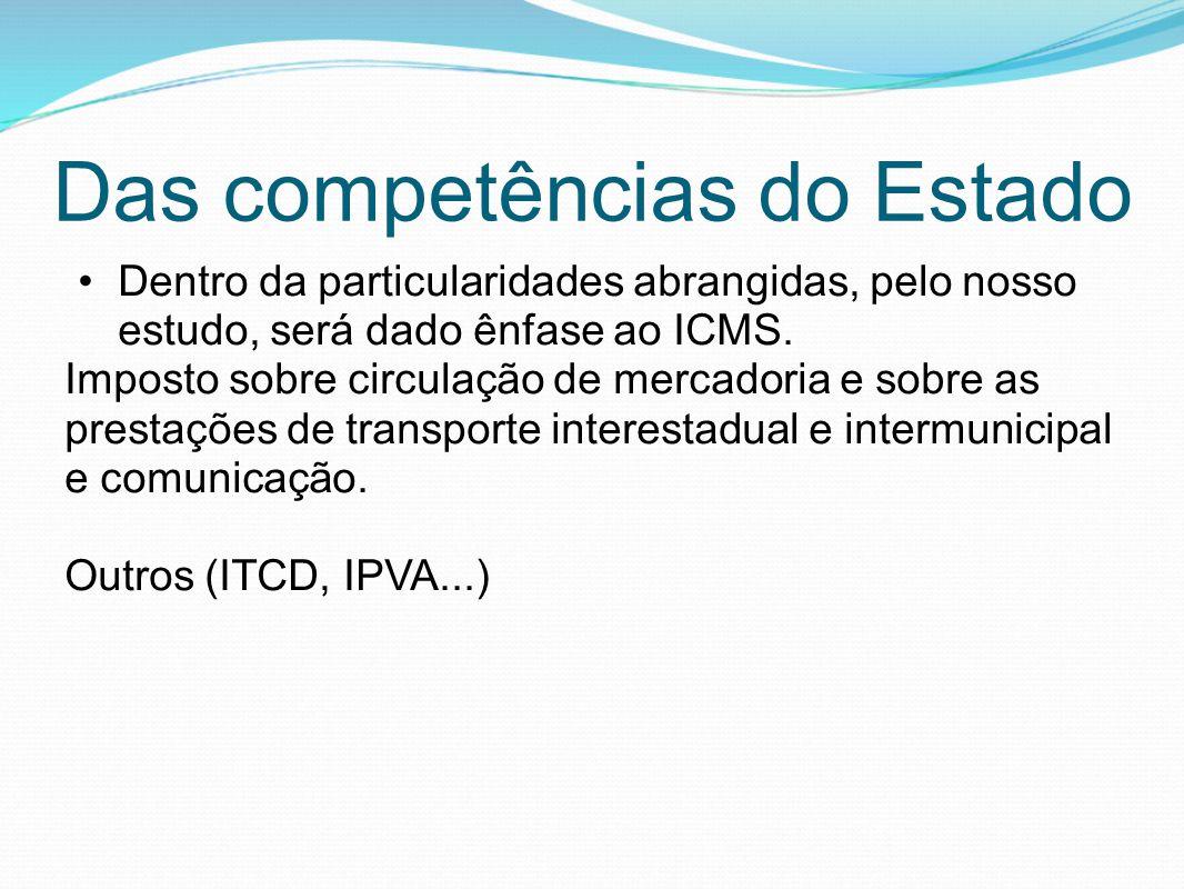 Das competências do Estado •Dentro da particularidades abrangidas, pelo nosso estudo, será dado ênfase ao ICMS. Imposto sobre circulação de mercadoria