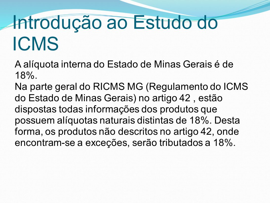 Introdução ao Estudo do ICMS A alíquota interna do Estado de Minas Gerais é de 18%. Na parte geral do RICMS MG (Regulamento do ICMS do Estado de Minas