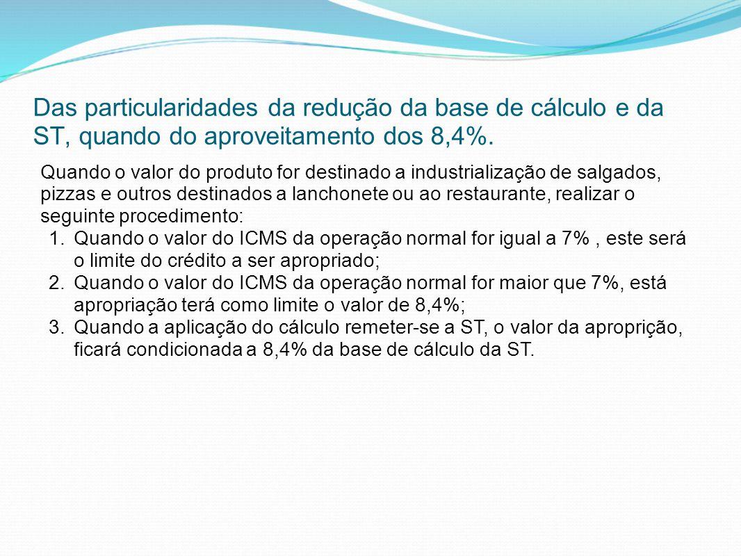 Das particularidades da redução da base de cálculo e da ST, quando do aproveitamento dos 8,4%. Quando o valor do produto for destinado a industrializa