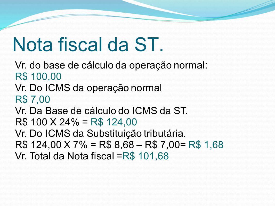 Nota fiscal da ST. Vr. do base de cálculo da operação normal: R$ 100,00 Vr. Do ICMS da operação normal R$ 7,00 Vr. Da Base de cálculo do ICMS da ST. R