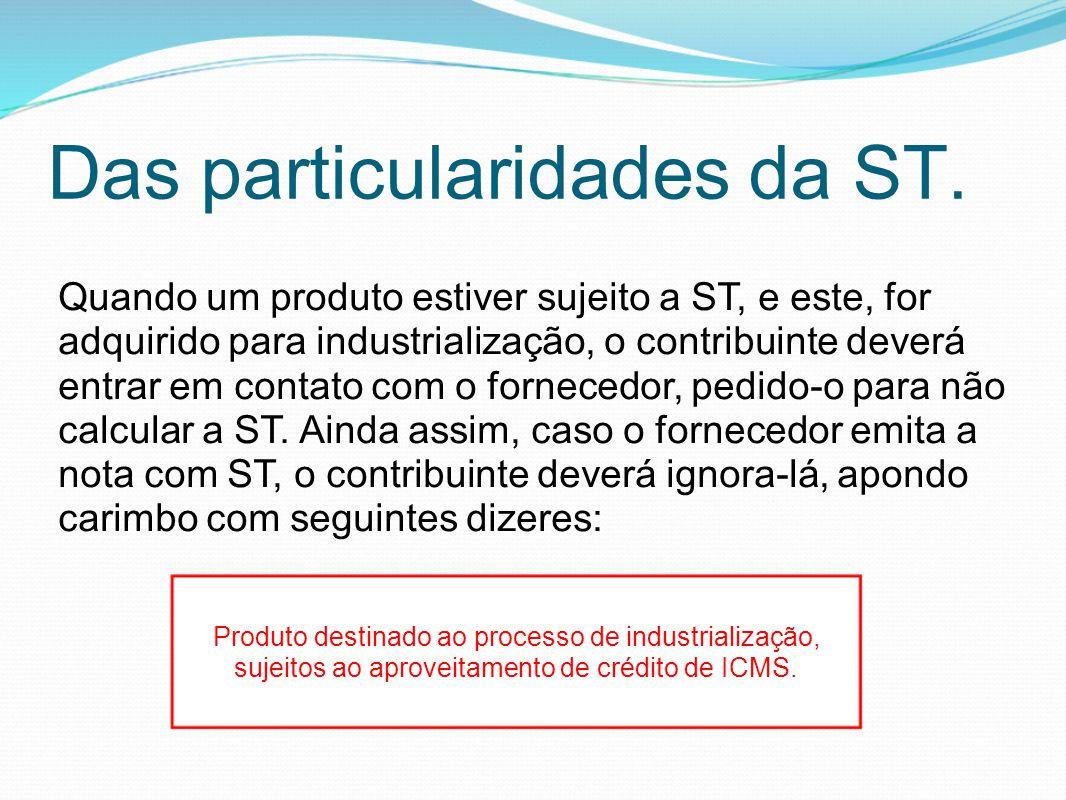 Das particularidades da ST. Quando um produto estiver sujeito a ST, e este, for adquirido para industrialização, o contribuinte deverá entrar em conta