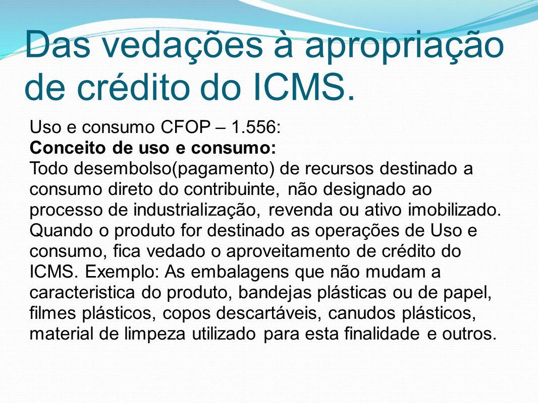 Das vedações à apropriação de crédito do ICMS. Uso e consumo CFOP – 1.556: Conceito de uso e consumo: Todo desembolso(pagamento) de recursos destinado