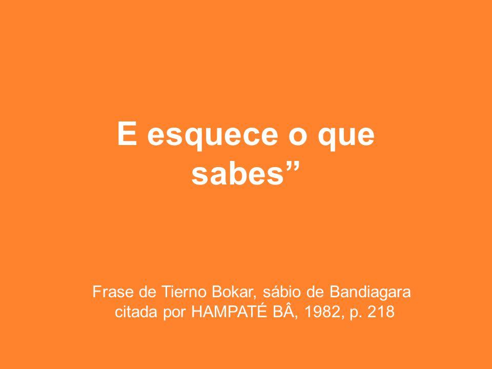 """E esquece o que sabes"""" Frase de Tierno Bokar, sábio de Bandiagara citada por HAMPATÉ BÂ, 1982, p. 218"""