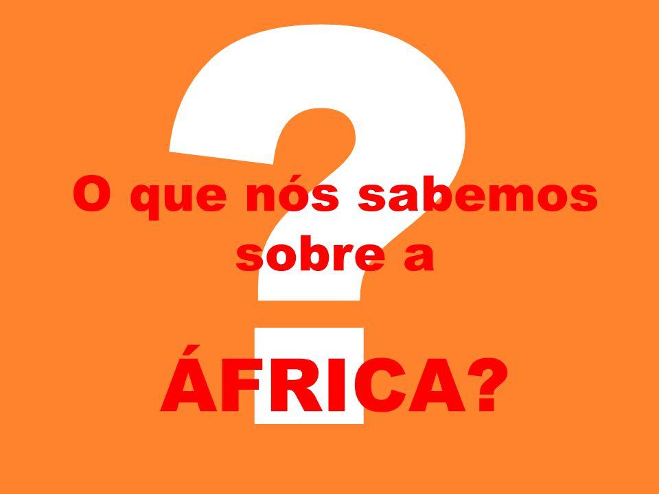 ? O que nós sabemos sobre a ÁFRICA?