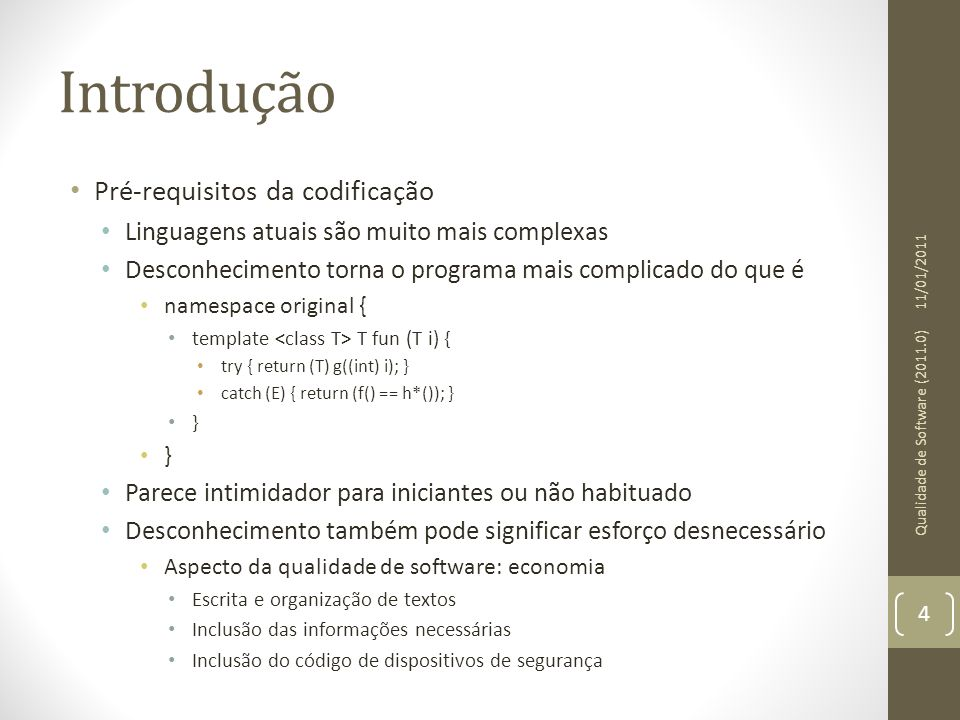 Programação defensiva • Estilo de codificação • Programação defensiva relaciona-se também com a forma com que o código é escrito • Ao usar os recursos da linguagem escolhida o programador deve estar absolutamente convicto do que está fazendo • Ex: Ao invés de escrever • double a, b; • if (a == b) • Prefira • if (abs(a – b) < TOLERANCIA) • Conselho: habilitar todos os warnings do compilador 11/01/2011 Qualidade de Software (2011.0) 25