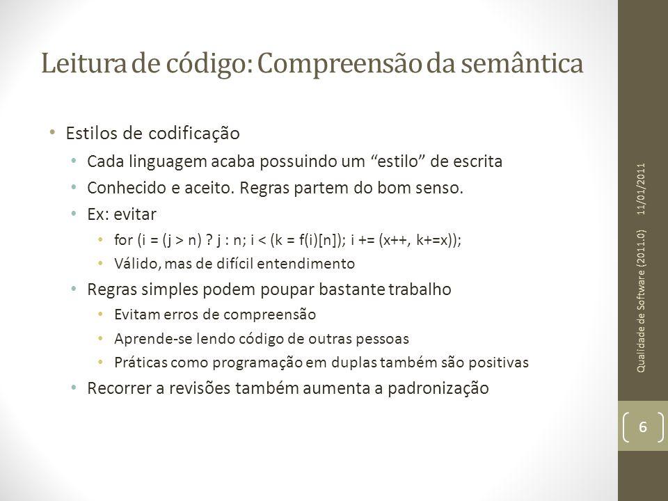 Leitura de código: Compreensão da semântica • Estilos de codificação 11/01/2011 Qualidade de Software (2011.0) 7 DescriçãoSolução Confusão entre comparação e atribuição Usar sempre if (5 == a) ao invés de if (a == 5) Combinar atribuição e comparação Usar if (NULL != (a = b)) em lugar de if (a = b) Falta de breaks num switchUsar o auto-completar Erro de aninhamento de if/else Usar recuos adequadamente para as chaves