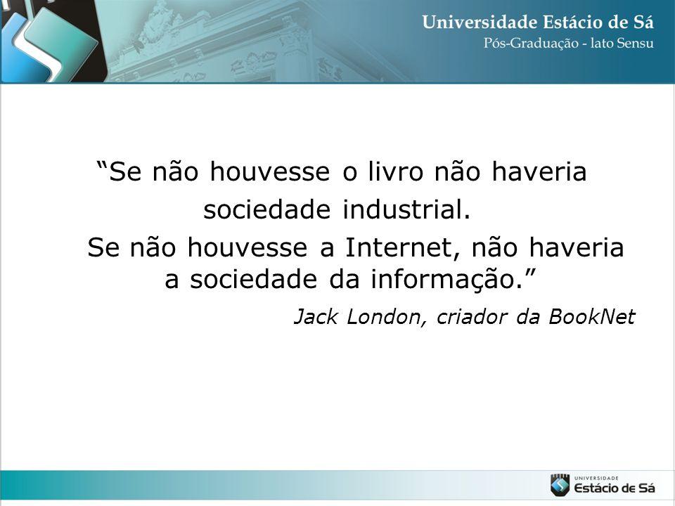 """""""Se não houvesse o livro não haveria sociedade industrial. Se não houvesse a Internet, não haveria a sociedade da informação."""" Jack London, criador da"""