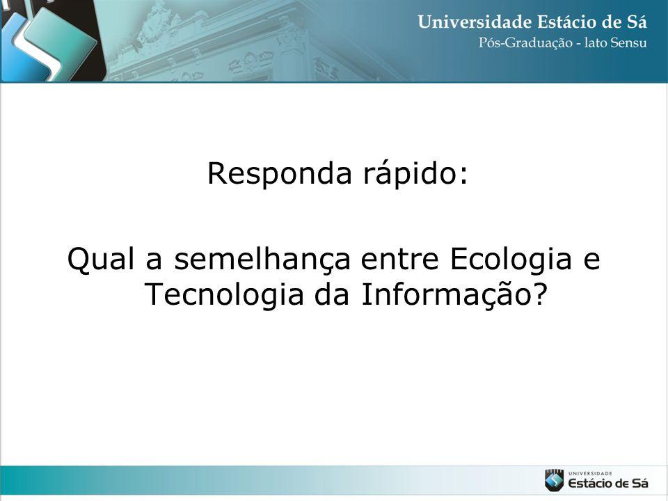 Responda rápido: Qual a semelhança entre Ecologia e Tecnologia da Informação?
