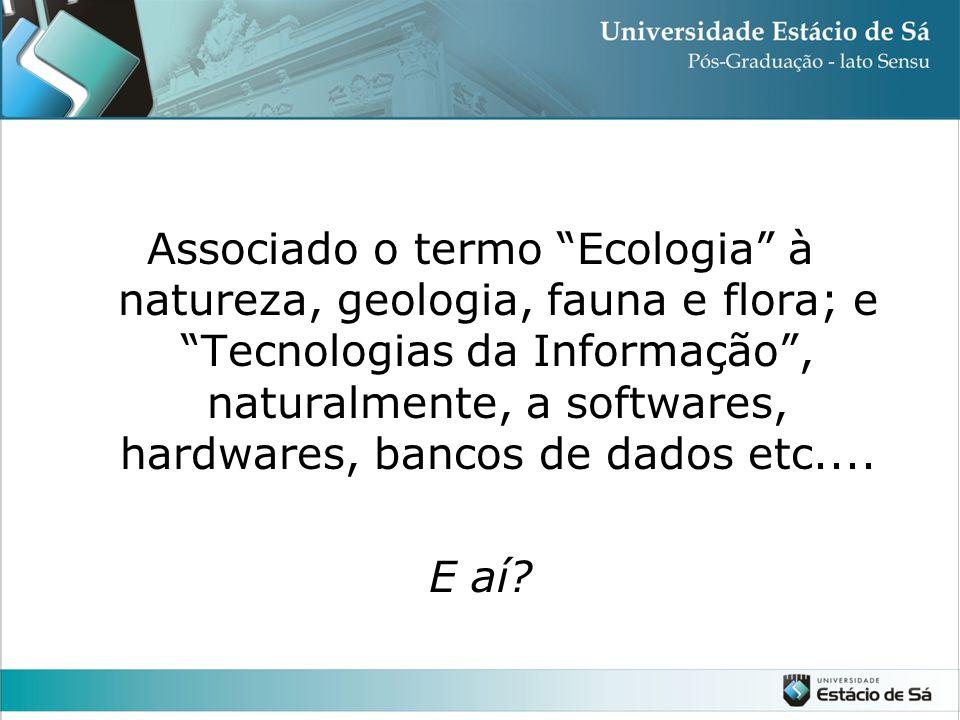 """Associado o termo """"Ecologia"""" à natureza, geologia, fauna e flora; e """"Tecnologias da Informação"""", naturalmente, a softwares, hardwares, bancos de dados"""