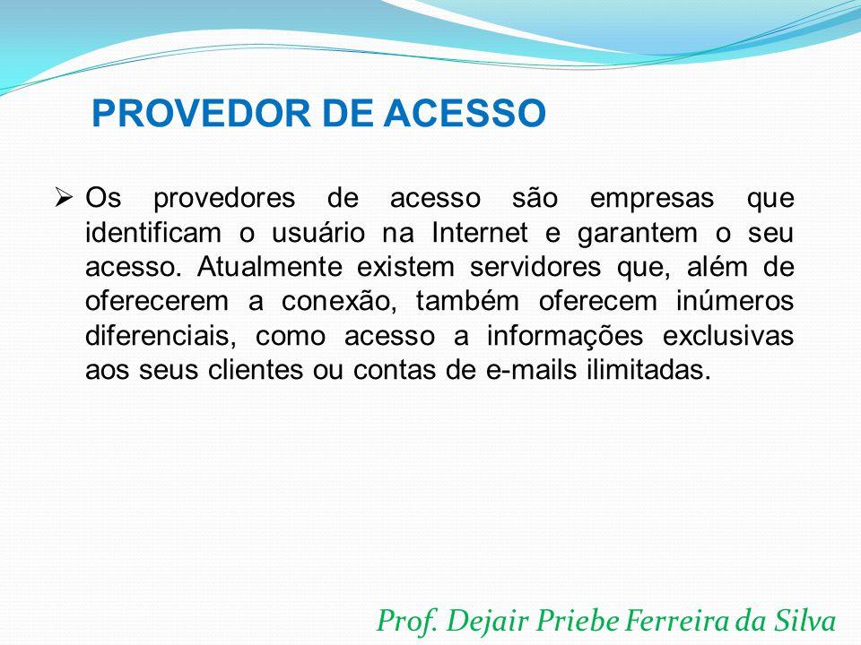 Prof. Dejair Priebe Ferreira da Silva  Os provedores de acesso são empresas que identificam o usuário na Internet e garantem o seu acesso. Atualmente