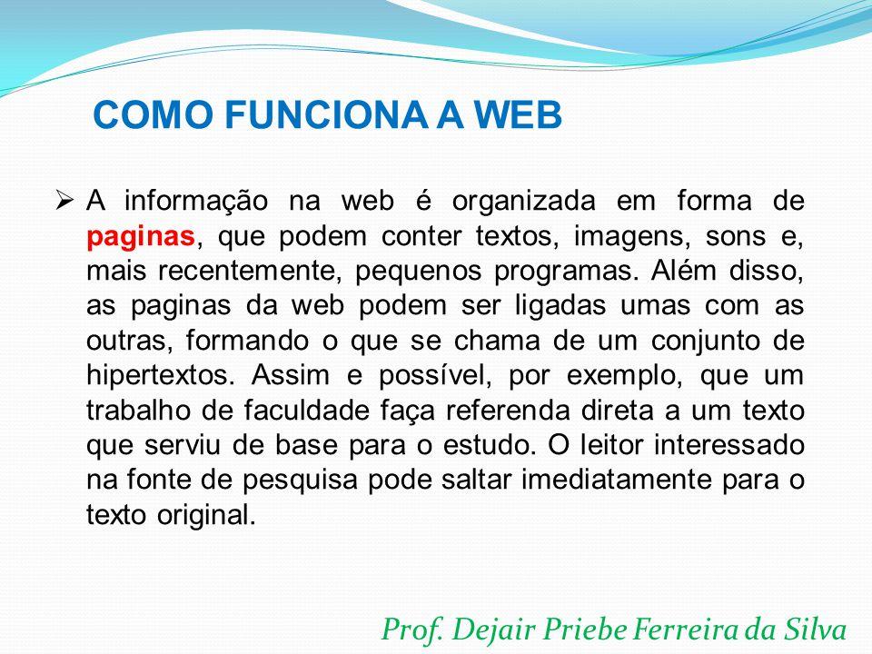 Prof. Dejair Priebe Ferreira da Silva  A informação na web é organizada em forma de paginas, que podem conter textos, imagens, sons e, mais recenteme