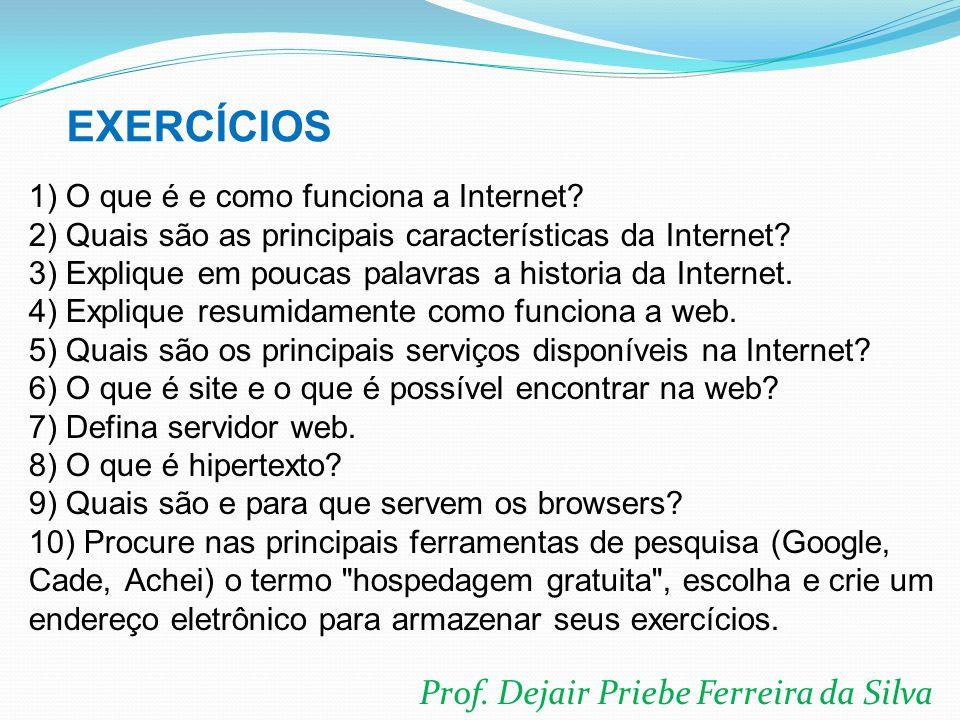 Prof. Dejair Priebe Ferreira da Silva 1) O que é e como funciona a Internet? 2) Quais são as principais características da Internet? 3) Explique em po