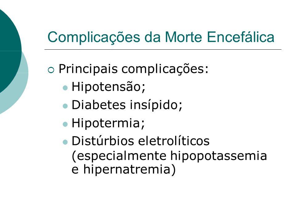 Complicações da Morte Encefálica  Principais complicações:  Hipotensão;  Diabetes insípido;  Hipotermia;  Distúrbios eletrolíticos (especialmente hipopotassemia e hipernatremia) 