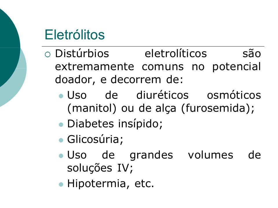 Eletrólitos  Distúrbios eletrolíticos são extremamente comuns no potencial doador, e decorrem de:  Uso de diuréticos osmóticos (manitol) ou de alça (furosemida);  Diabetes insípido;  Glicosúria;  Uso de grandes volumes de soluções IV;  Hipotermia, etc.
