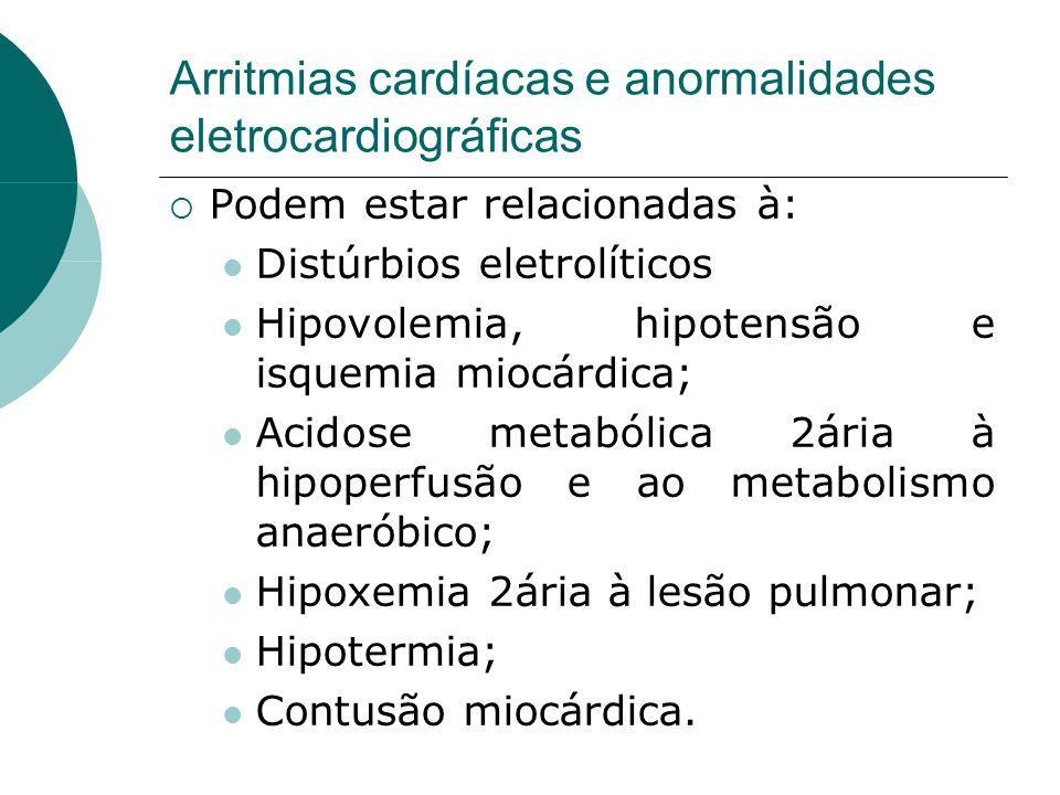 Arritmias cardíacas e anormalidades eletrocardiográficas  Podem estar relacionadas à:  Distúrbios eletrolíticos  Hipovolemia, hipotensão e isquemia miocárdica;  Acidose metabólica 2ária à hipoperfusão e ao metabolismo anaeróbico;  Hipoxemia 2ária à lesão pulmonar;  Hipotermia;  Contusão miocárdica.