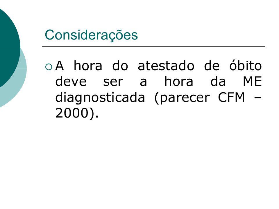 Considerações  A hora do atestado de óbito deve ser a hora da ME diagnosticada (parecer CFM – 2000).