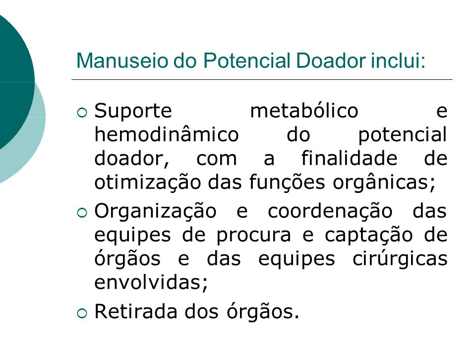 Manuseio do Potencial Doador inclui:  Suporte metabólico e hemodinâmico do potencial doador, com a finalidade de otimização das funções orgânicas;  Organização e coordenação das equipes de procura e captação de órgãos e das equipes cirúrgicas envolvidas;  Retirada dos órgãos.