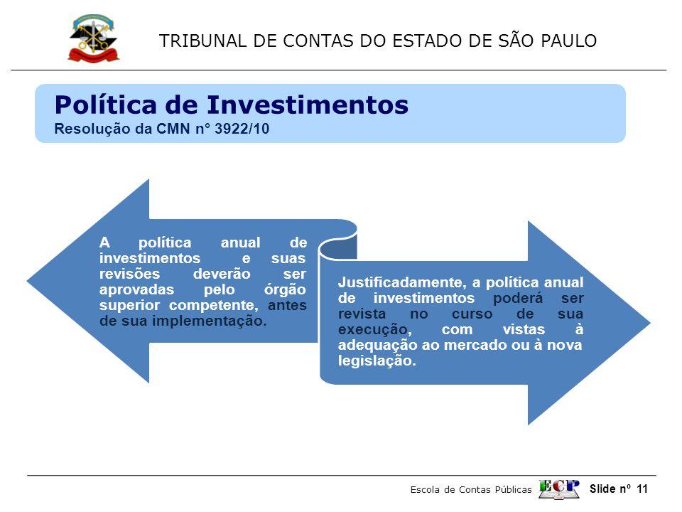 TRIBUNAL DE CONTAS DO ESTADO DE SÃO PAULO Escola de Contas Públicas Slide nº 11 Política de Investimentos Resolução da CMN n° 3922/10 A política anual de investimentos e suas revisões deverão ser aprovadas pelo órgão superior competente, antes de sua implementação.