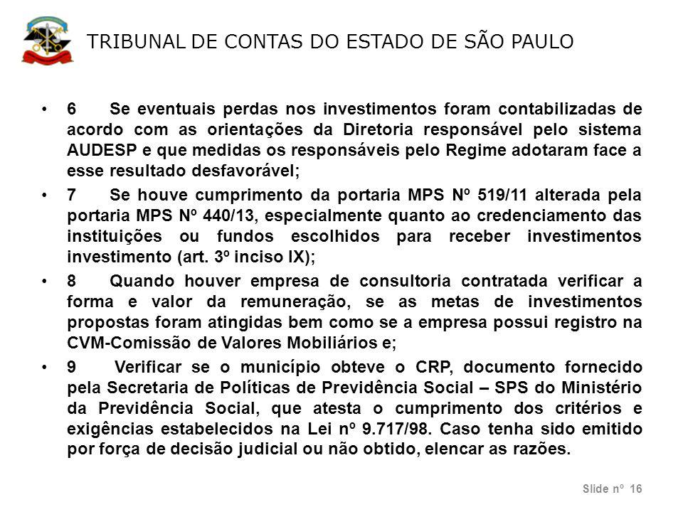 TRIBUNAL DE CONTAS DO ESTADO DE SÃO PAULO Slide nº 16 •6Se eventuais perdas nos investimentos foram contabilizadas de acordo com as orientações da Dir