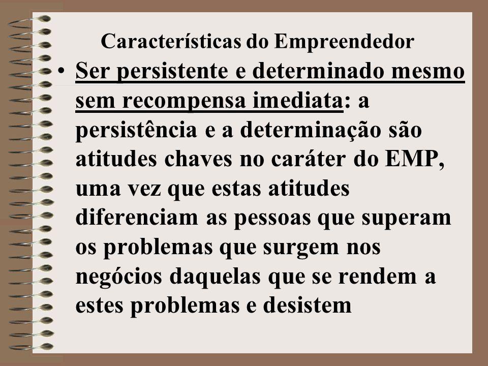 Características do Empreendedor •Ser persistente e determinado mesmo sem recompensa imediata: a persistência e a determinação são atitudes chaves no caráter do EMP, uma vez que estas atitudes diferenciam as pessoas que superam os problemas que surgem nos negócios daquelas que se rendem a estes problemas e desistem