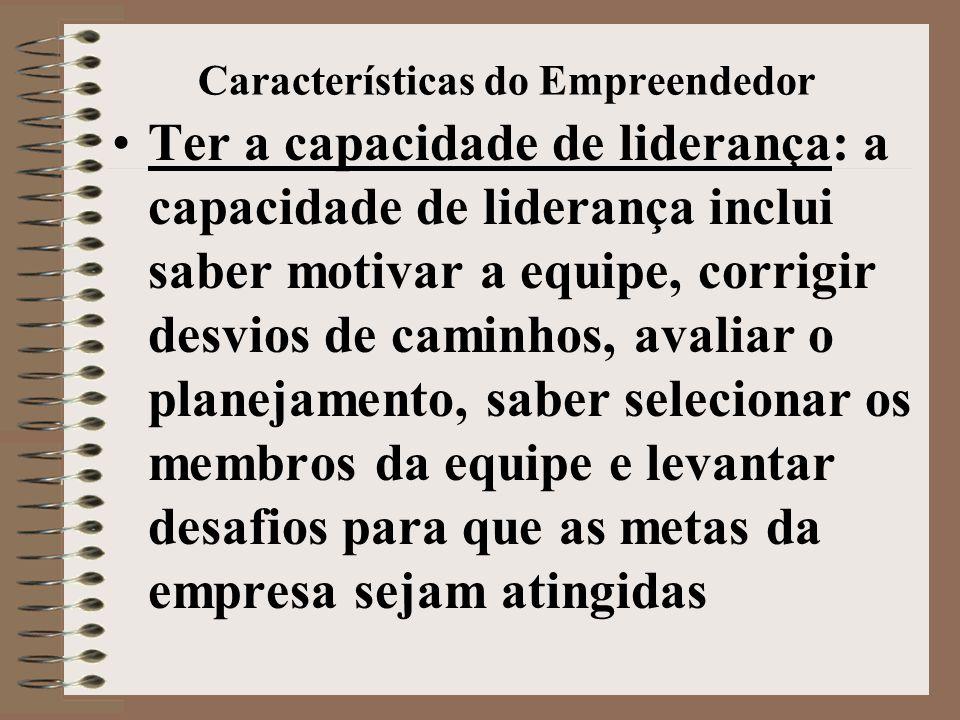 Características do Empreendedor •Ter a capacidade de liderança: a capacidade de liderança inclui saber motivar a equipe, corrigir desvios de caminhos,