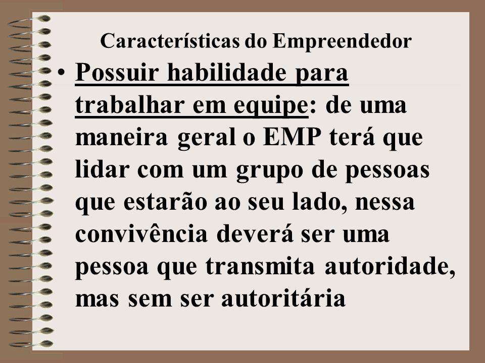 Características do Empreendedor •Possuir habilidade para trabalhar em equipe: de uma maneira geral o EMP terá que lidar com um grupo de pessoas que estarão ao seu lado, nessa convivência deverá ser uma pessoa que transmita autoridade, mas sem ser autoritária