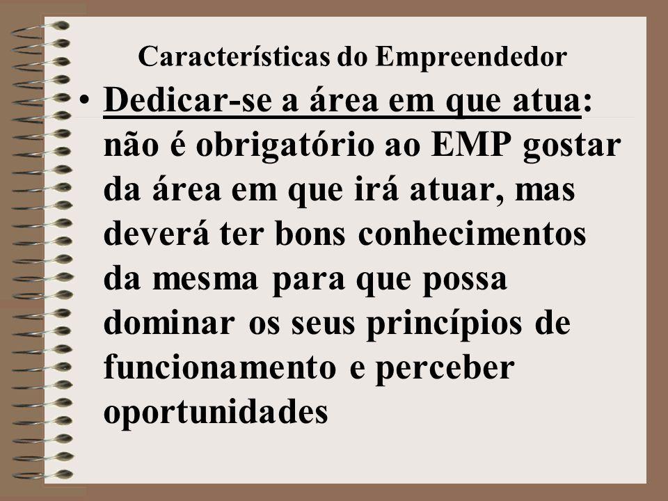 Características do Empreendedor •Dedicar-se a área em que atua: não é obrigatório ao EMP gostar da área em que irá atuar, mas deverá ter bons conhecimentos da mesma para que possa dominar os seus princípios de funcionamento e perceber oportunidades