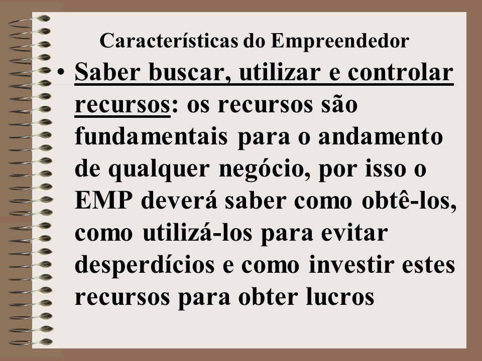 Características do Empreendedor •Saber buscar, utilizar e controlar recursos: os recursos são fundamentais para o andamento de qualquer negócio, por isso o EMP deverá saber como obtê-los, como utilizá-los para evitar desperdícios e como investir estes recursos para obter lucros