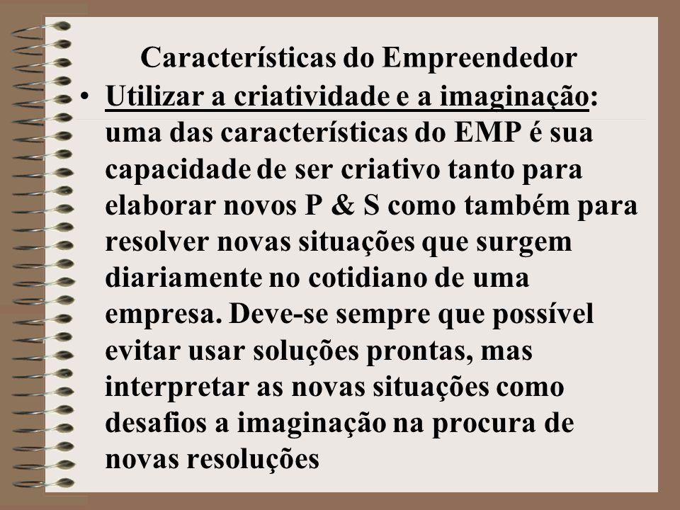 Características do Empreendedor •Utilizar a criatividade e a imaginação: uma das características do EMP é sua capacidade de ser criativo tanto para elaborar novos P & S como também para resolver novas situações que surgem diariamente no cotidiano de uma empresa.