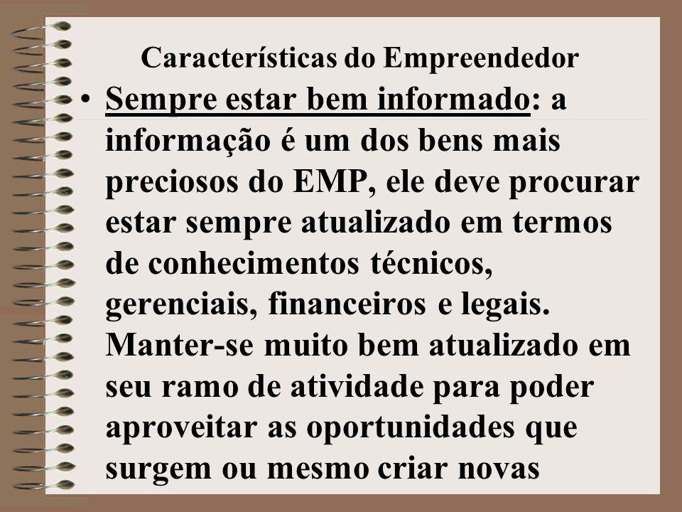 Características do Empreendedor •Sempre estar bem informado: a informação é um dos bens mais preciosos do EMP, ele deve procurar estar sempre atualizado em termos de conhecimentos técnicos, gerenciais, financeiros e legais.