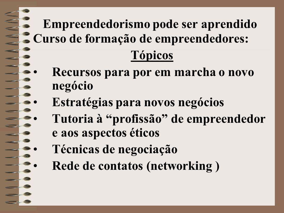 Empreendedorismo pode ser aprendido Cursos •Finanças para novos negócios •Marketing para novos negócios •Gestão Empreendedora •Desenvolvimento e design de produtos •Estudos de viabilidade •Economia na criação de empresas •Psicologia dos empreendedores •História dos empreendedores •Intraempreendedorismo e Inovação •Aspectos jurídicos, contábeis, e fiscais em novos negócios