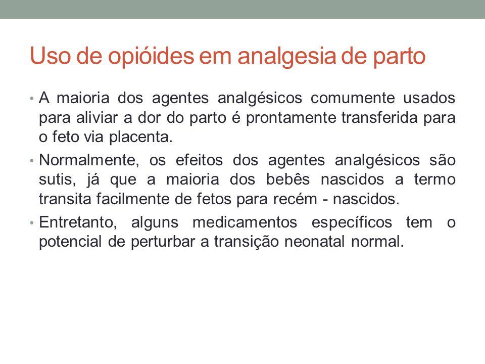 Uso de opióides em analgesia de parto • A maioria dos agentes analgésicos comumente usados para aliviar a dor do parto é prontamente transferida para o feto via placenta.