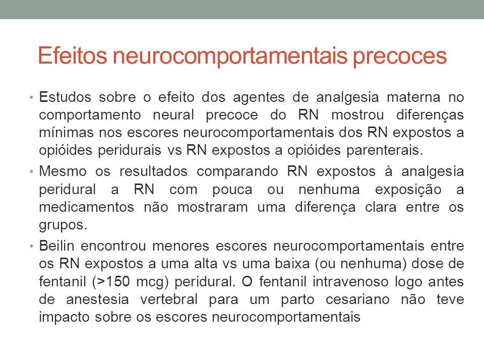 Efeitos neurocomportamentais precoces • Estudos sobre o efeito dos agentes de analgesia materna no comportamento neural precoce do RN mostrou diferenças mínimas nos escores neurocomportamentais dos RN expostos a opióides peridurais vs RN expostos a opióides parenterais.