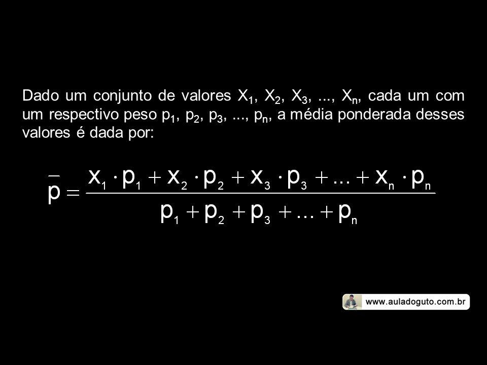 Dado um conjunto de valores X 1, X 2, X 3,..., X n, cada um com um respectivo peso p 1, p 2, p 3,..., p n, a média ponderada desses valores é dada por