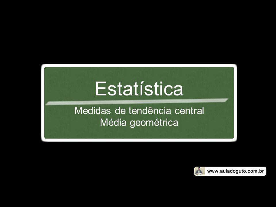 Estatística Medidas de tendência central Média geométrica