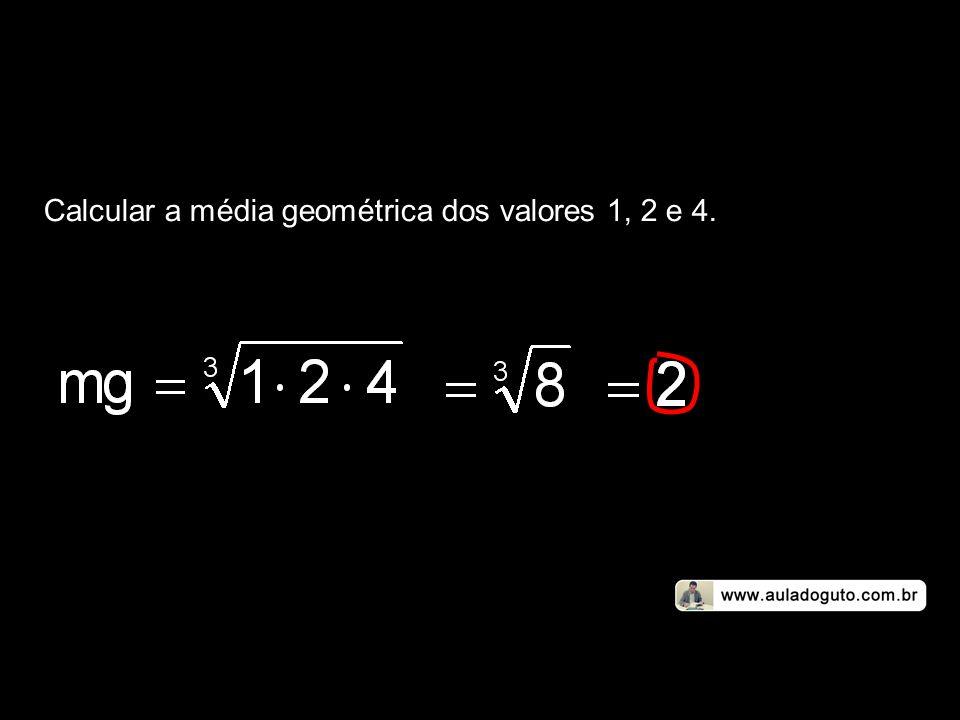 Calcular a média geométrica dos valores 1, 2 e 4.