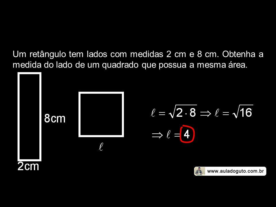 Um retângulo tem lados com medidas 2 cm e 8 cm. Obtenha a medida do lado de um quadrado que possua a mesma área.
