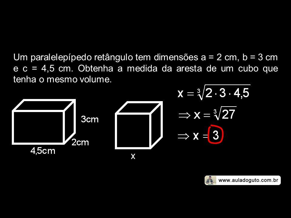 Um paralelepípedo retângulo tem dimensões a = 2 cm, b = 3 cm e c = 4,5 cm. Obtenha a medida da aresta de um cubo que tenha o mesmo volume.