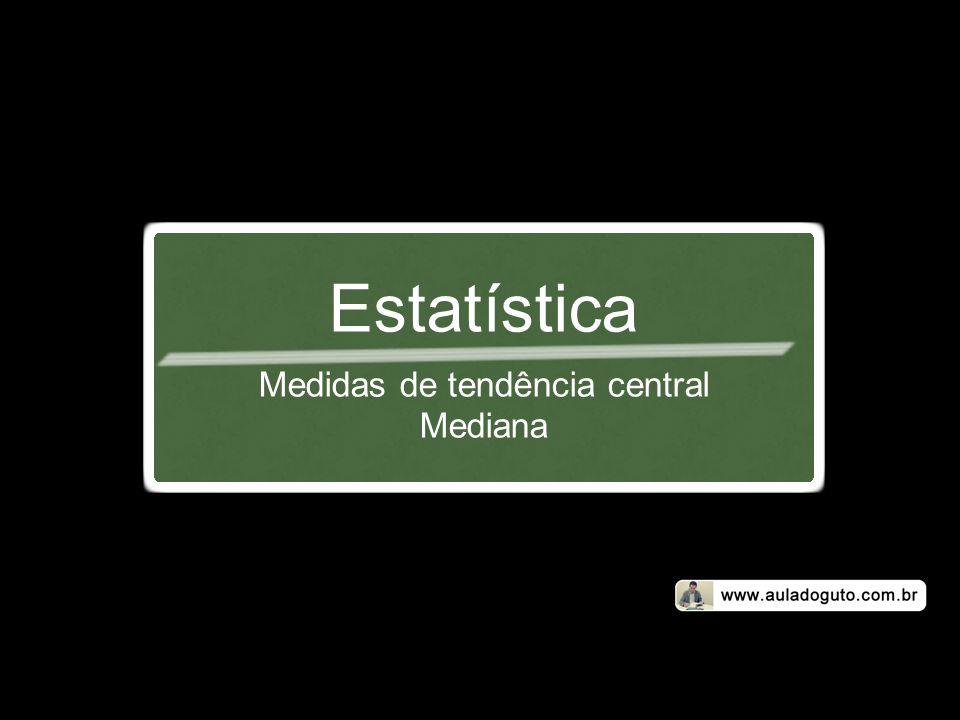 Estatística Medidas de tendência central Mediana